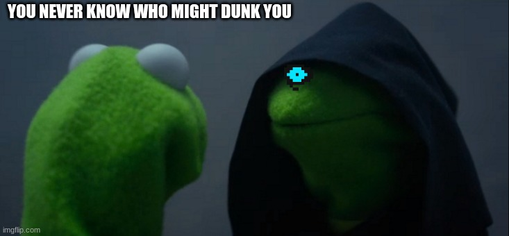 Evil Kermit Meme |  YOU NEVER KNOW WHO MIGHT DUNK YOU | image tagged in memes,evil kermit | made w/ Imgflip meme maker