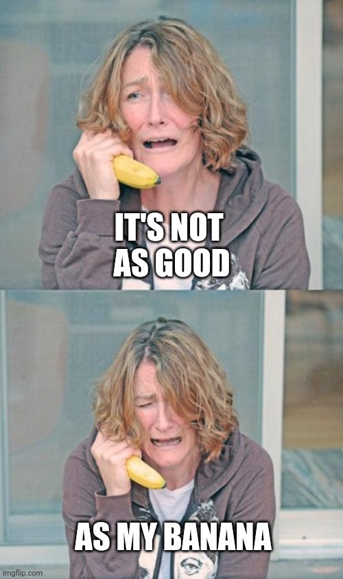 Mental patient | IT'S NOT  AS GOOD AS MY BANANA | image tagged in mental patient | made w/ Imgflip meme maker