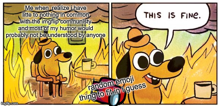 aha im gona do well... |  Me when  realize i have litte to nothing in common with the imgflip communisty and most of my humor would probably not be understood by anyone; random emoji thing to fit in i guess | image tagged in memes,this is fine | made w/ Imgflip meme maker