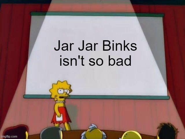 My unpopular opinion |  Jar Jar Binks isn't so bad | image tagged in lisa simpson's presentation | made w/ Imgflip meme maker
