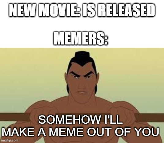 I'll make a meme out of you |  NEW MOVIE: IS RELEASED; MEMERS:; SOMEHOW I'LL MAKE A MEME OUT OF YOU | image tagged in ill make a man out of you | made w/ Imgflip meme maker