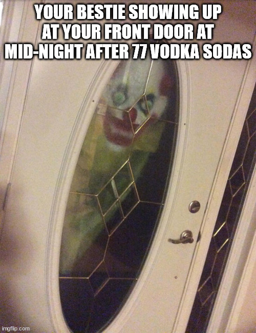 drunk bestie |  YOUR BESTIE SHOWING UP AT YOUR FRONT DOOR AT MID-NIGHT AFTER 77 VODKA SODAS | image tagged in clown in window | made w/ Imgflip meme maker