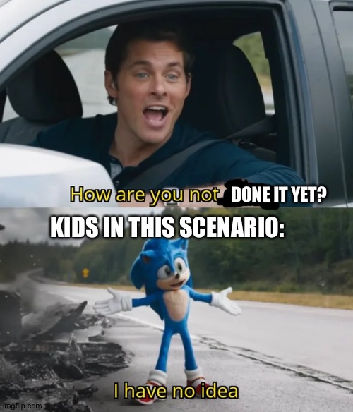 Sonic I have no idea | DONE IT YET? KIDS IN THIS SCENARIO: | image tagged in sonic i have no idea | made w/ Imgflip meme maker