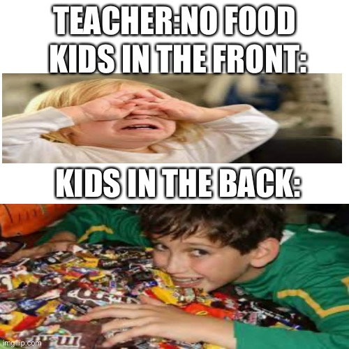 Comment if you can relate |  TEACHER:NO FOOD; KIDS IN THE FRONT:; KIDS IN THE BACK: | image tagged in nothing,kids these days | made w/ Imgflip meme maker