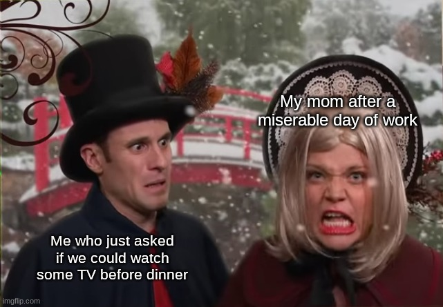 I got a Studio C meme for y'all today! |  My mom after a miserable day of work; Me who just asked if we could watch some TV before dinner | image tagged in confused matt looking at angry mallory,studio c | made w/ Imgflip meme maker
