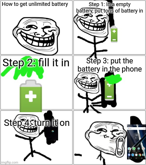 How to get unlimited battery; Step 1: In a empty battery, put tons of battery in; 🔋; Step 2: fill it in; Step 3: put the battery in the phone; Step 4: turn it on | image tagged in memes,blank comic panel 2x2 | made w/ Imgflip meme maker