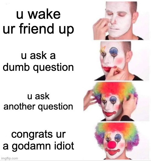 how to be a idiot |  u wake ur friend up; u ask a dumb question; u ask another question; congrats ur a godamn idiot | image tagged in memes,clown applying makeup | made w/ Imgflip meme maker