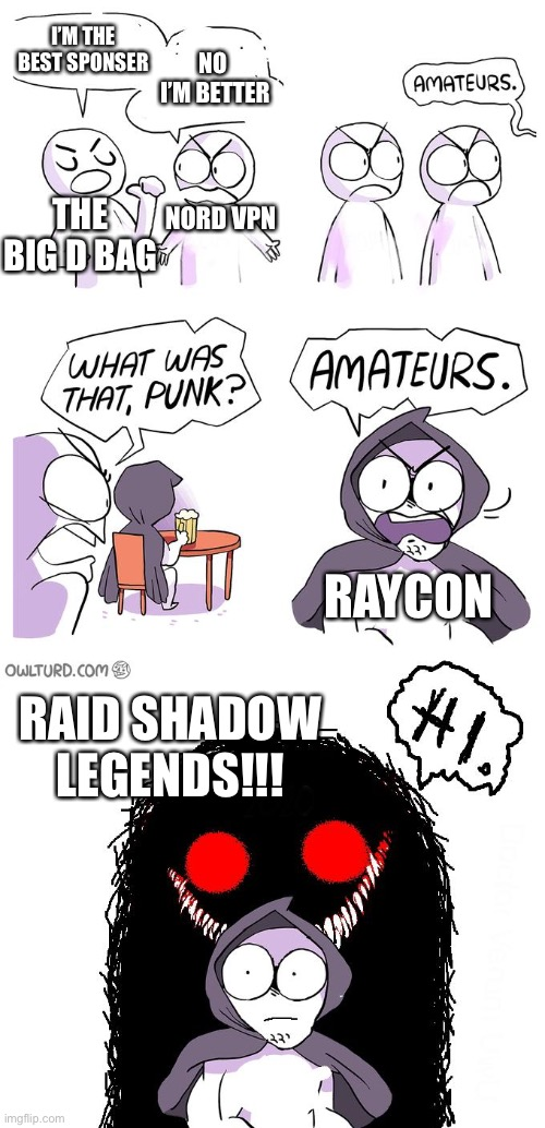 YouTube sponsors be like... |  I'M THE BEST SPONSER; NO  I'M BETTER; NORD VPN; THE BIG D BAG; RAYCON; RAID SHADOW LEGENDS!!! | image tagged in amateurs 3 0 | made w/ Imgflip meme maker