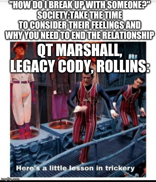 "WWE heel turns in a nutshell |  ""HOW DO I BREAK UP WITH SOMEONE?"" SOCIETY:TAKE THE TIME TO CONSIDER THEIR FEELINGS AND WHY YOU NEED TO END THE RELATIONSHIP; QT MARSHALL, LEGACY CODY, ROLLINS: 