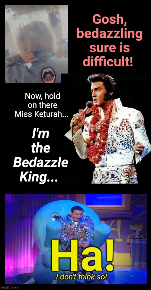 Bedazzling Keturah |  Gosh, bedazzling sure is difficult! I'm the Bedazzle King... Now, hold on there Miss Keturah... Ha! I don't think so! | image tagged in keturah,bedazzle,bedazzling,justjeff,pee wee herman,elvis | made w/ Imgflip meme maker