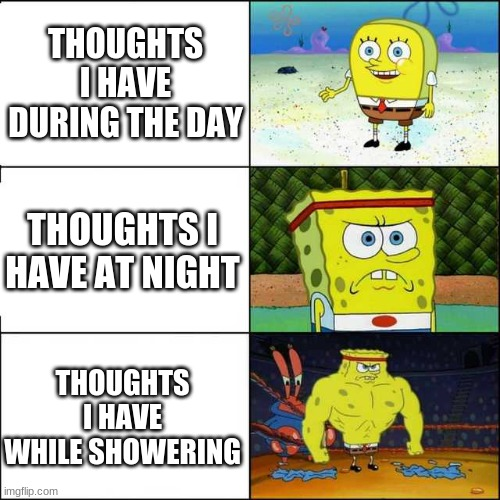 Spongebob strong |  THOUGHTS I HAVE DURING THE DAY; THOUGHTS I HAVE AT NIGHT; THOUGHTS I HAVE WHILE SHOWERING | image tagged in spongebob strong | made w/ Imgflip meme maker