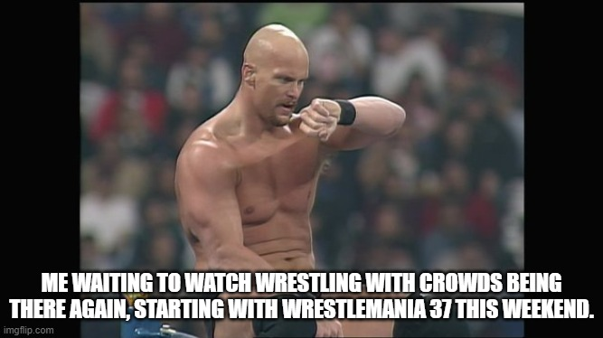 Me waiting to watch wrestling with crowds being there again, starting with WrestleMania 37 this weekend. |  ME WAITING TO WATCH WRESTLING WITH CROWDS BEING THERE AGAIN, STARTING WITH WRESTLEMANIA 37 THIS WEEKEND. | image tagged in stone cold steve austin,wrestling,wwf,wwe,wrestlemania,stone cold | made w/ Imgflip meme maker