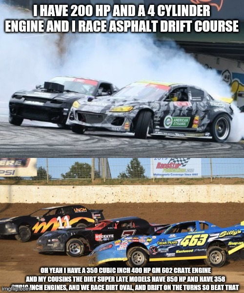 Dirt track racing = real drift racing |  I HAVE 200 HP AND A 4 CYLINDER ENGINE AND I RACE ASPHALT DRIFT COURSE; OH YEAH I HAVE A 350 CUBIC INCH 400 HP GM 602 CRATE ENGINE AND MY COUSINS THE DIRT SUPER LATE MODELS HAVE 850 HP AND HAVE 358 CUBIC INCH ENGINES, AND WE RACE DIRT OVAL, AND DRIFT ON THE TURNS SO BEAT THAT | image tagged in dirt track racing | made w/ Imgflip meme maker