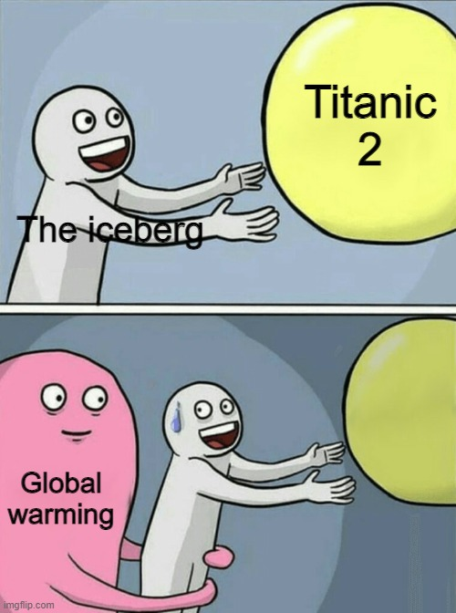 Higher chances of Titanic actually making the voyage |  Titanic 2; The iceberg; Global warming | image tagged in memes,running away balloon | made w/ Imgflip meme maker