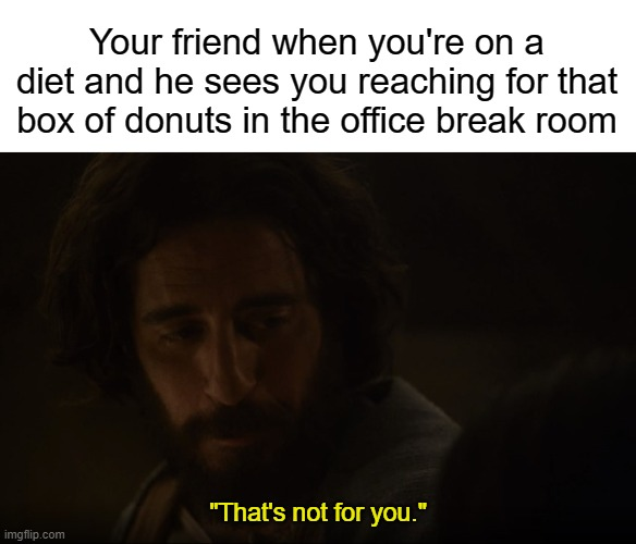 "Your friend when you're on a diet and he sees you reaching for that box of donuts in the office break room; ""That's not for you."" 