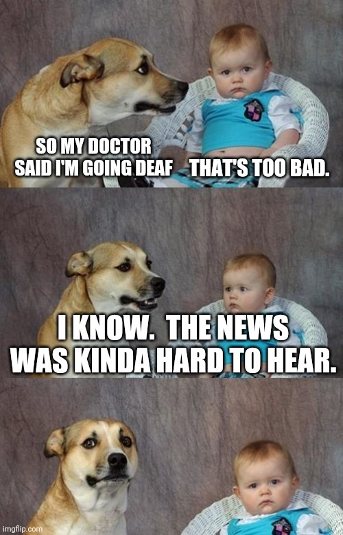 Baby and dog |  SO MY DOCTOR SAID I'M GOING DEAF; THAT'S TOO BAD. I KNOW.  THE NEWS WAS KINDA HARD TO HEAR. | image tagged in baby and dog | made w/ Imgflip meme maker