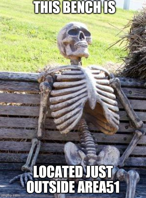 Waiting Skeleton Meme |  THIS BENCH IS; LOCATED JUST OUTSIDE AREA51 | image tagged in memes,waiting skeleton | made w/ Imgflip meme maker