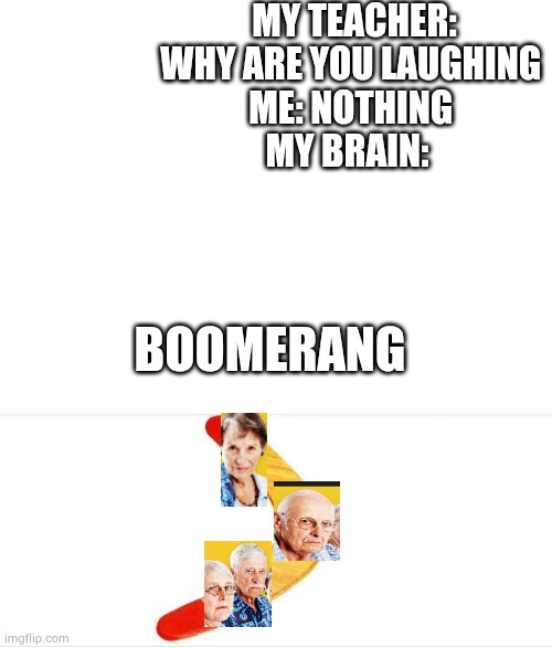 Teacher's picture should be on there |  MY TEACHER: WHY ARE YOU LAUGHING  ME: NOTHING  MY BRAIN:; BOOMERANG | image tagged in blank white template,boomer | made w/ Imgflip meme maker