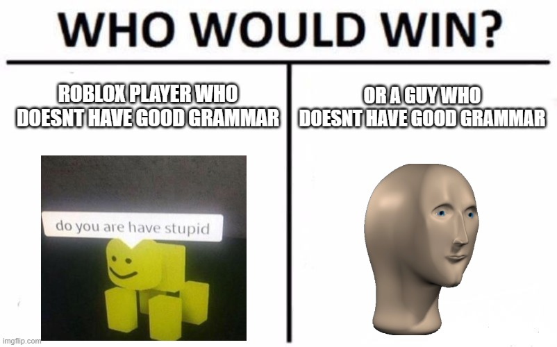 Who Would Win? Meme |  ROBLOX PLAYER WHO DOESNT HAVE GOOD GRAMMAR; OR A GUY WHO DOESNT HAVE GOOD GRAMMAR | image tagged in memes,who would win,do you are have stupid,meme man | made w/ Imgflip meme maker