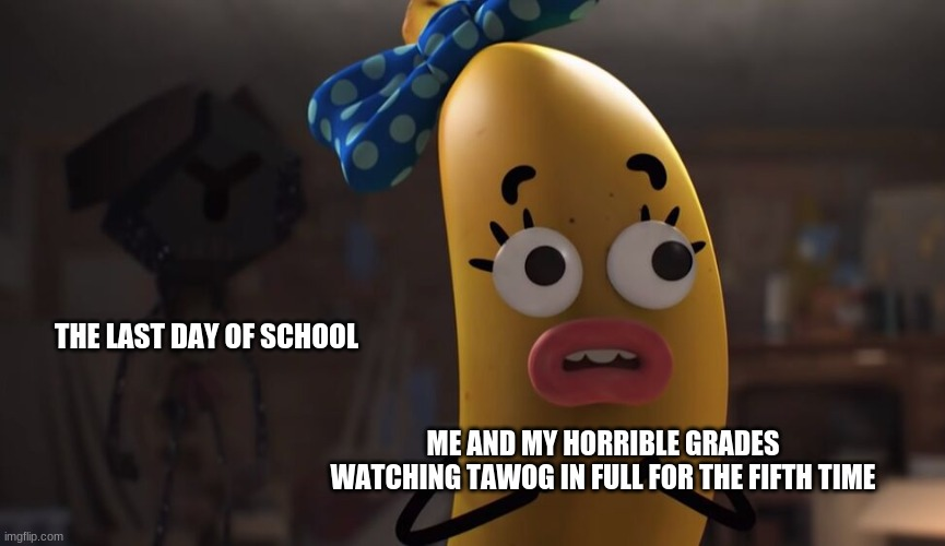 The end of school,, |  THE LAST DAY OF SCHOOL; ME AND MY HORRIBLE GRADES WATCHING TAWOG IN FULL FOR THE FIFTH TIME | image tagged in tawog,memes,school | made w/ Imgflip meme maker