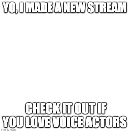 Nuff said |  YO, I MADE A NEW STREAM; CHECK IT OUT IF YOU LOVE VOICE ACTORS | image tagged in memes,blank transparent square,new stream | made w/ Imgflip meme maker