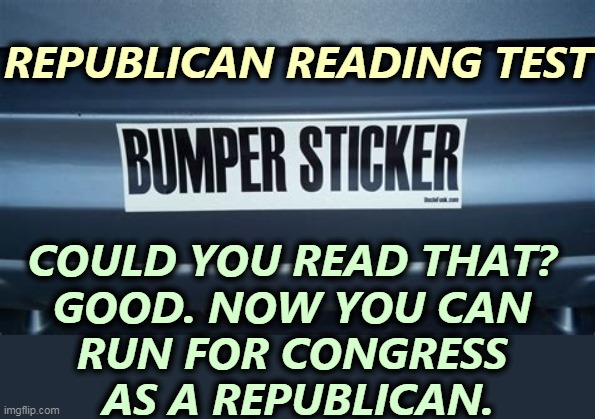 Would you like to be a Republican Congressman? Any white person can. |  REPUBLICAN READING TEST; COULD YOU READ THAT?  GOOD. NOW YOU CAN  RUN FOR CONGRESS  AS A REPUBLICAN. | image tagged in republican,congress,man,idiot | made w/ Imgflip meme maker