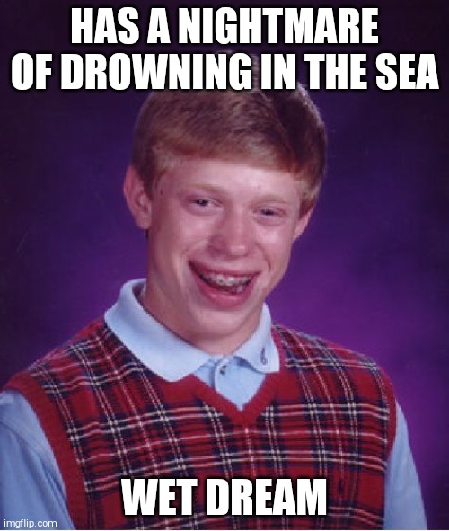 Bad Luck Brian Meme |  HAS A NIGHTMARE OF DROWNING IN THE SEA; WET DREAM | image tagged in memes,bad luck brian | made w/ Imgflip meme maker