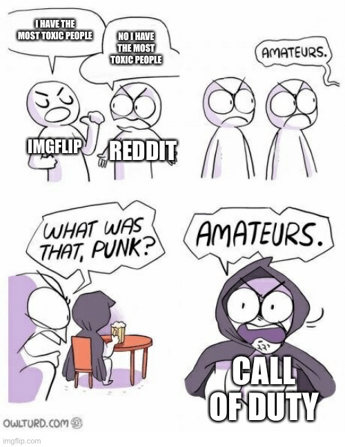 Amateurs |  I HAVE THE MOST TOXIC PEOPLE; NO I HAVE THE MOST TOXIC PEOPLE; IMGFLIP; REDDIT; CALL OF DUTY | image tagged in amateurs,memes,funny | made w/ Imgflip meme maker