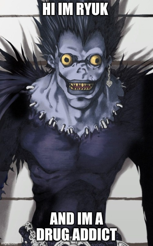 HI IM RYUK; AND IM A DRUG ADDICT | image tagged in memes | made w/ Imgflip meme maker