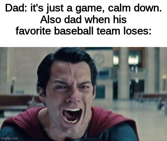 Superman dad |  Dad: it's just a game, calm down. Also dad when his favorite baseball team loses: | image tagged in superman shout,sports,superman | made w/ Imgflip meme maker