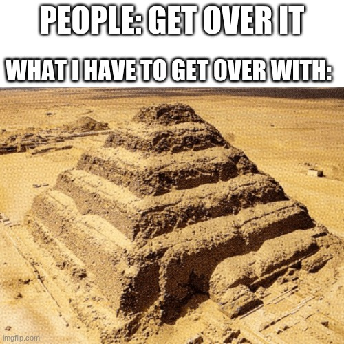 PEOPLE: GET OVER IT; WHAT I HAVE TO GET OVER WITH: | image tagged in funny memes,fun | made w/ Imgflip meme maker