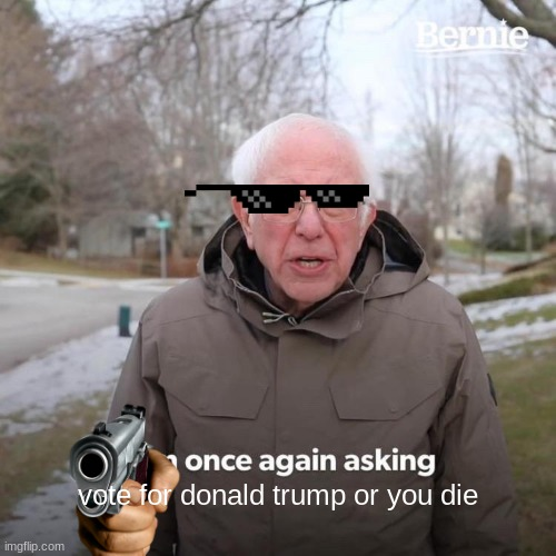 Bernie I Am Once Again Asking For Your Support Meme |  vote for donald trump or you die | image tagged in memes,bernie i am once again asking for your support | made w/ Imgflip meme maker
