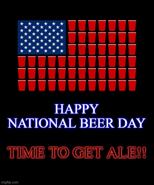 It's the Most Self-Indulgent Time of the Year! |  HAPPY NATIONAL BEER DAY; TIME TO GET ALE!! | image tagged in beer | made w/ Imgflip meme maker