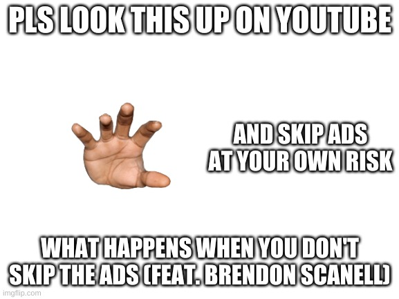 its so funny |  PLS LOOK THIS UP ON YOUTUBE; AND SKIP ADS AT YOUR OWN RISK; WHAT HAPPENS WHEN YOU DON'T SKIP THE ADS (FEAT. BRENDON SCANELL) | image tagged in blank white template,youtube | made w/ Imgflip meme maker