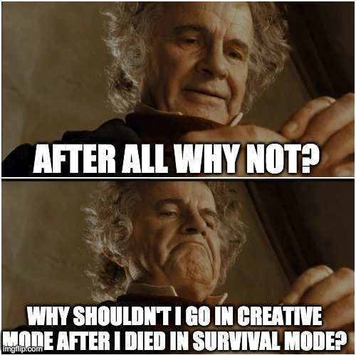 Bruh |  AFTER ALL WHY NOT? WHY SHOULDN'T I GO IN CREATIVE MODE AFTER I DIED IN SURVIVAL MODE? | image tagged in bilbo - why shouldn t i keep it | made w/ Imgflip meme maker