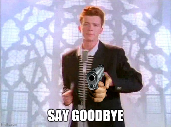 rickrolling |  SAY GOODBYE | image tagged in rickrolling | made w/ Imgflip meme maker