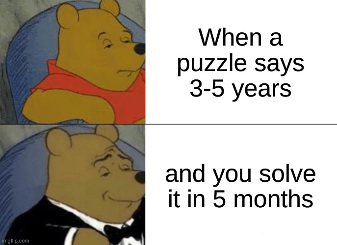 Tuxedo Winnie The Pooh Meme |  When a puzzle says 3-5 years; and you solve it in 5 months | image tagged in memes,tuxedo winnie the pooh,funny memes,laughing hitler,hitler laugh,lol so funny | made w/ Imgflip meme maker