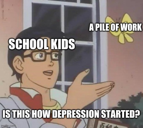 Is This A Pigeon Meme |  A PILE OF WORK; SCHOOL KIDS; IS THIS HOW DEPRESSION STARTED? | image tagged in memes,is this a pigeon | made w/ Imgflip meme maker
