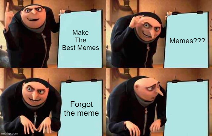 Make The Best Memes |  Make The Best Memes; Memes??? Forgot the meme | image tagged in memes,gru's plan,meme | made w/ Imgflip meme maker