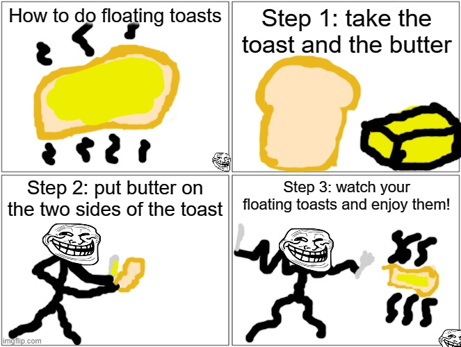 Remember that I puted on the repost stream. Anyways lolololololololololololololololol |  How to do floating toasts; Step 1: take the toast and the butter; Step 2: put butter on the two sides of the toast; Step 3: watch your floating toasts and enjoy them! | image tagged in memes,blank comic panel 2x2,floating,toast,repost,lol | made w/ Imgflip meme maker