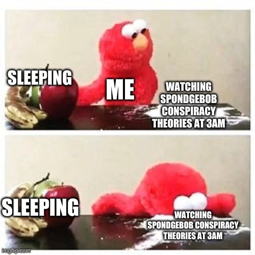 elmo cocaine |  WATCHING SPONDGEBOB CONSPIRACY THEORIES AT 3AM; SLEEPING; ME; SLEEPING; WATCHING SPONDGEBOB CONSPIRACY THEORIES AT 3AM | image tagged in elmo cocaine | made w/ Imgflip meme maker