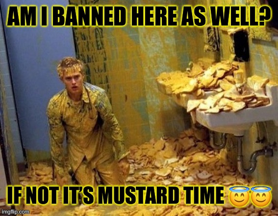 Mustard |  AM I BANNED HERE AS WELL? IF NOT IT'S MUSTARD TIME 😇😇 | image tagged in mustard | made w/ Imgflip meme maker