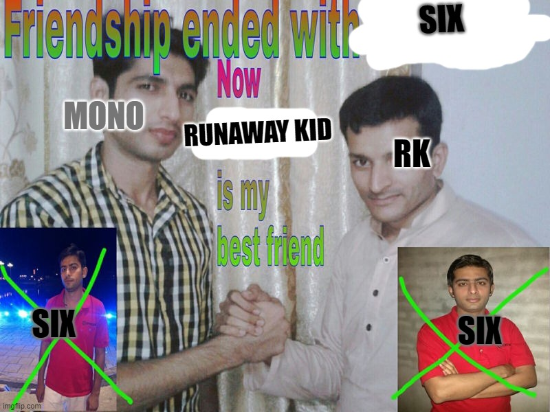 Mono Abandons Six, befriends RK! |  SIX; MONO; RUNAWAY KID; RK; SIX; SIX | image tagged in friendship ended | made w/ Imgflip meme maker