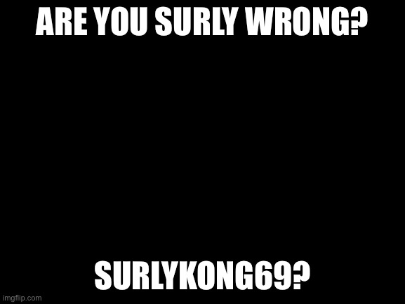 Just asking man |  ARE YOU SURLY WRONG? SURLYKONG69? | image tagged in blank white template | made w/ Imgflip meme maker