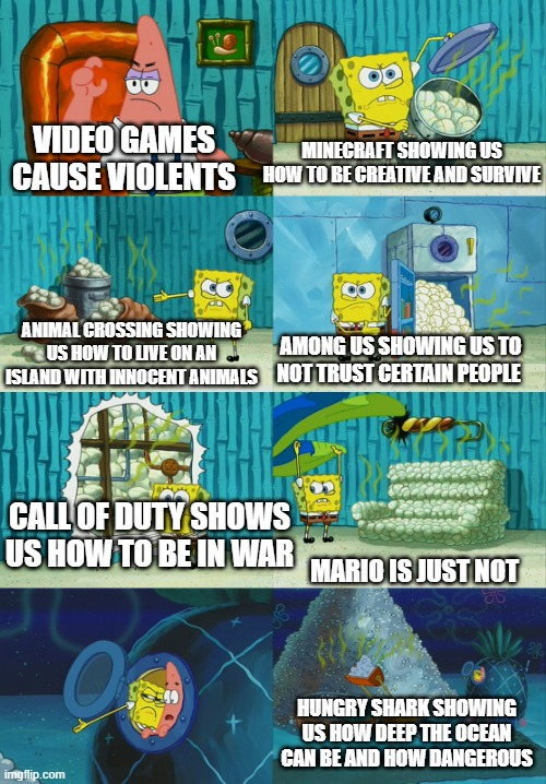 spongebob pointing out obvious to patrick |  MINECRAFT SHOWING US HOW TO BE CREATIVE AND SURVIVE; VIDEO GAMES CAUSE VIOLENTS; ANIMAL CROSSING SHOWING US HOW TO LIVE ON AN ISLAND WITH INNOCENT ANIMALS; AMONG US SHOWING US TO NOT TRUST CERTAIN PEOPLE; CALL OF DUTY SHOWS US HOW TO BE IN WAR; MARIO IS JUST NOT; HUNGRY SHARK SHOWING US HOW DEEP THE OCEAN CAN BE AND HOW DANGEROUS | image tagged in spongebob pointing out obvious to patrick | made w/ Imgflip meme maker