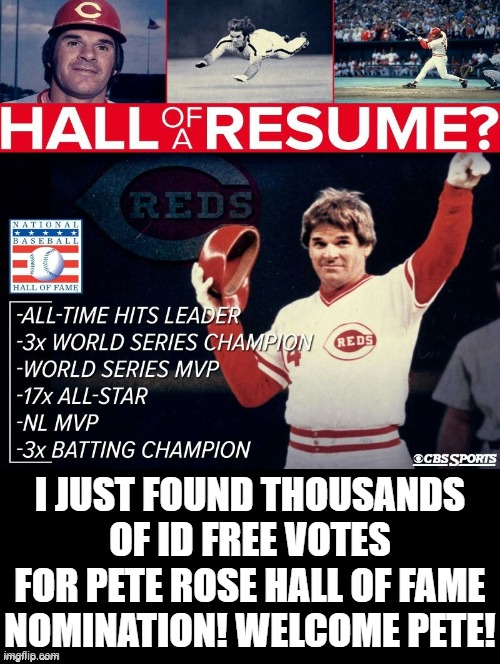 Welcome to MLB Hall of Fame Pete Rose! |  I JUST FOUND THOUSANDS OF ID FREE VOTES FOR PETE ROSE HALL OF FAME NOMINATION! WELCOME PETE! | image tagged in liberal hypocrisy,stupid people,stupid liberals,morons,idiots | made w/ Imgflip meme maker