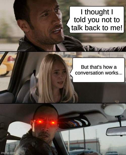 The Rock Driving |  I thought I told you not to talk back to me! But that's how a conversation works... | image tagged in memes,the rock driving,conversation | made w/ Imgflip meme maker