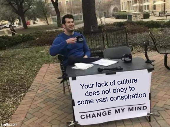 Kept hidden for centuries |  Your lack of culture  does not obey to  some vast conspiration | image tagged in memes,change my mind,conspiration,ignorance | made w/ Imgflip meme maker