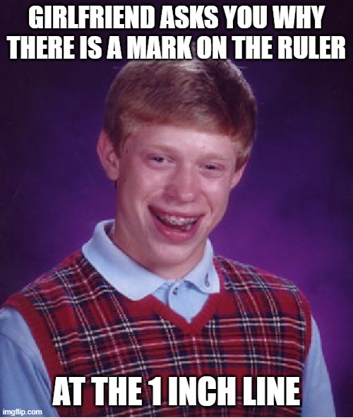pigz |  GIRLFRIEND ASKS YOU WHY THERE IS A MARK ON THE RULER; AT THE 1 INCH LINE | image tagged in memes,bad luck brian | made w/ Imgflip meme maker