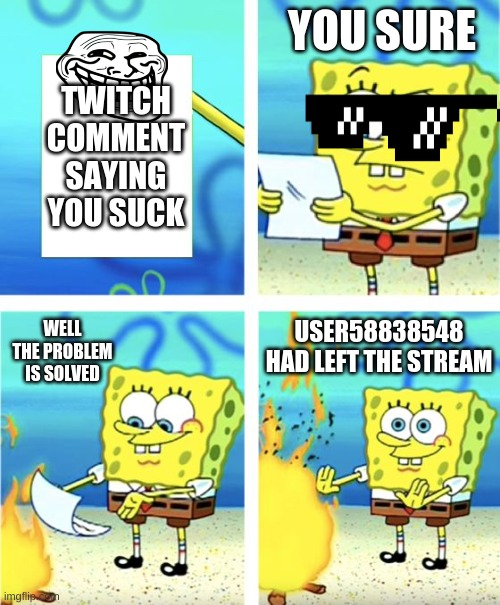 yes sir this is the motivation right there |  YOU SURE; TWITCH COMMENT SAYING YOU SUCK; WELL THE PROBLEM IS SOLVED; USER58838548 HAD LEFT THE STREAM | image tagged in spongebob burning paper | made w/ Imgflip meme maker